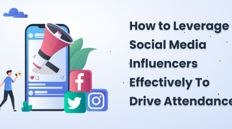 How to Leverage Social Media Influencers Effectively To Drive Attendance
